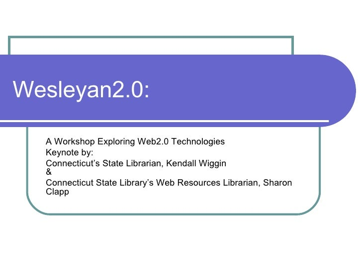 Wesleyan2.0: A Workshop Exploring Web2.0 Technologies Keynote by: Connecticut's State Librarian, Kendall Wiggin  & Connect...