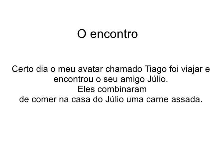 O encontro Certo dia o meu avatar chamado Tiago foi viajar e encontrou o seu amigo Júlio. Eles combinaram de comer na casa...
