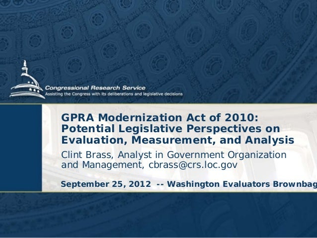 GPRA Modernization Act of 2010: Potential Legislative Perspectives on Evaluation, Measurement, and Analysis Clint Brass, A...