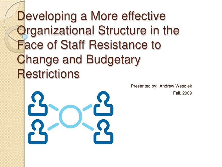 Developing a More effective Organizational Structure in the Face of Staff Resistance to Change and Budgetary Restrictions<...
