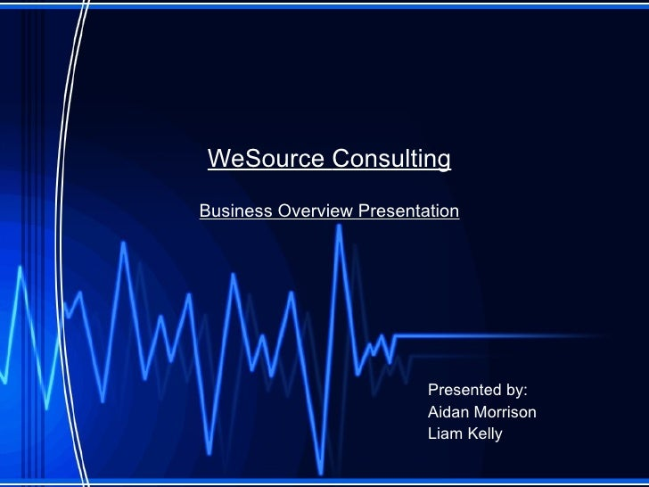WeSource  Consulting Business Overview Presentation Presented by: Aidan Morrison Liam Kelly