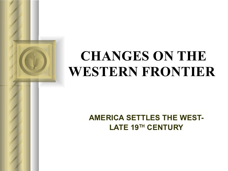 CHANGES ON THE WESTERN FRONTIER   AMERICA SETTLES THE WEST- LATE 19 TH  CENTURY
