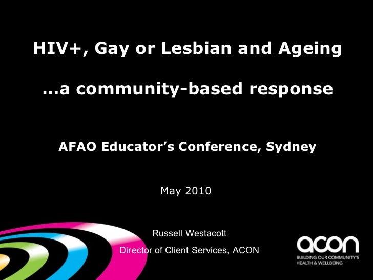 HIV+, Gay or Lesbian and Ageing …a community-based response AFAO Educator's Conference, Sydney <ul><li>May 2010   </li></u...