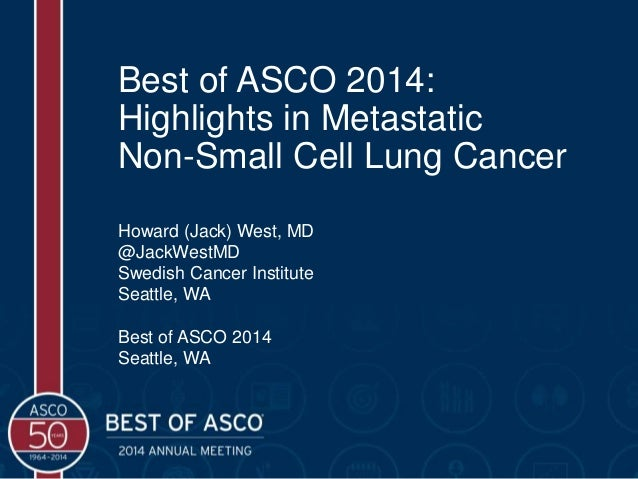 Best of ASCO 2014: Highlights in Metastatic Non-Small Cell Lung Cancer Howard (Jack) West, MD @JackWestMD Swedish Cancer I...