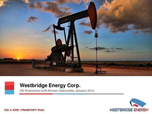 Westbridge Energy Corp. US Production with African Optionality, January 2014  TSX.V: WEB | FRANKFURT: PUQ1