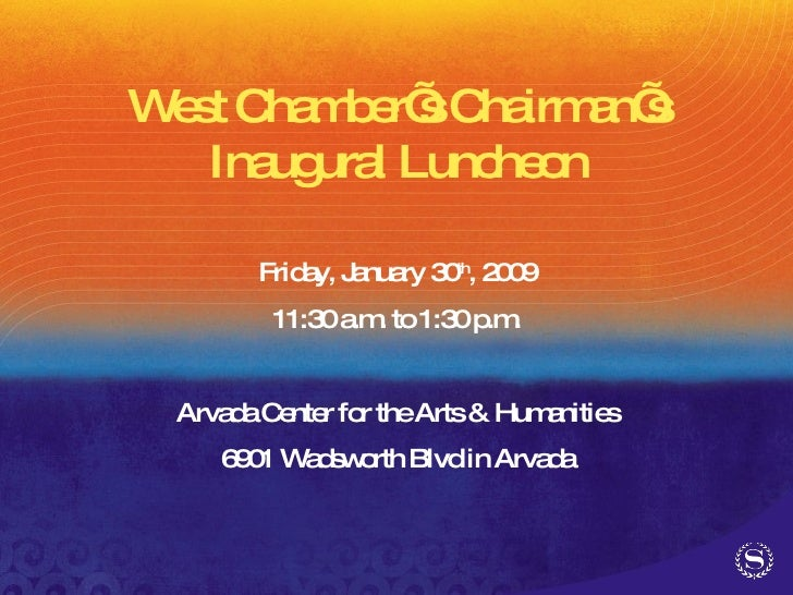 West Chamber's Chairman's Inaugural Luncheon Friday, January 30 th , 2009 11:30 a.m. to 1:30 p.m. Arvada Center for the Ar...