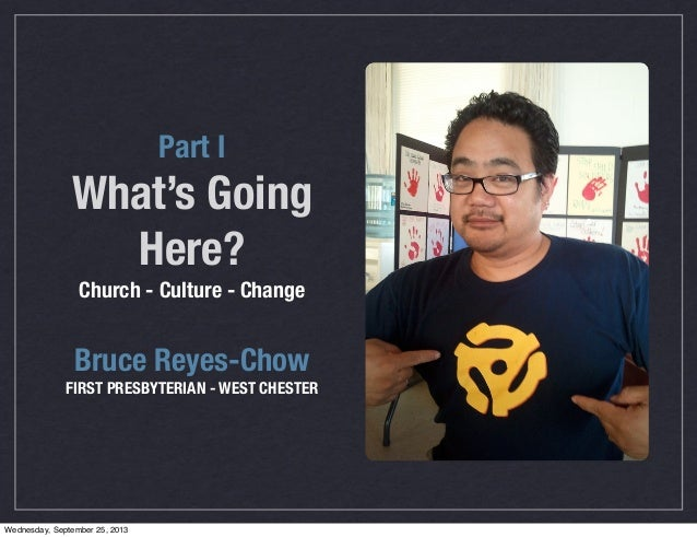 Part I What's Going Here? Church - Culture - Change Bruce Reyes-Chow FIRST PRESBYTERIAN - WEST CHESTER Wednesday, Septembe...