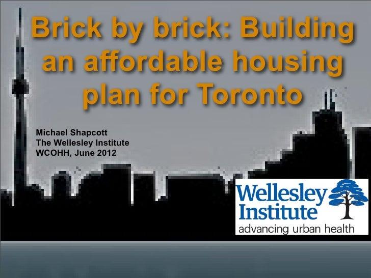 Brick by brick: Building an affordable housing    plan for TorontoMichael ShapcottThe Wellesley InstituteWCOHH, June 2012