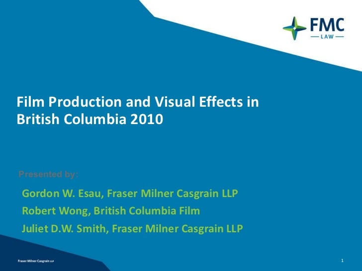 Film Production and Visual Effects in  British Columbia 2010 Gordon W. Esau, Fraser Milner Casgrain LLP Robert Wong, Briti...