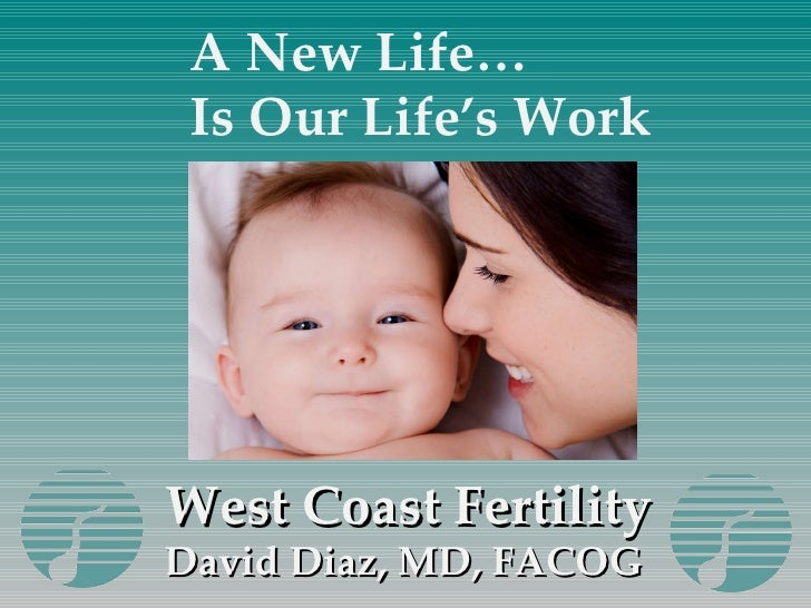 West Coast Fertility David Diaz, MD, FACOG  A New Life… Is Our Life's Work