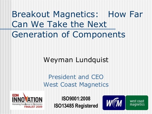 Breakout Magnetics: How Far Can We Take the Next Generation of Components Weyman Lundquist President and CEO West Coast Ma...