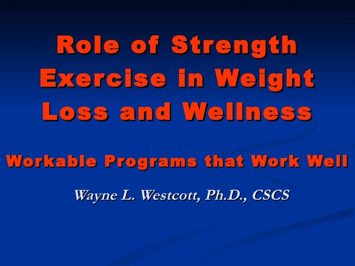 Role of Strength Exercise in Weight Loss and Wellness Workable Programs that Work Well Wayne L. Westcott, Ph.D., CSCS