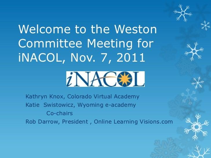 Welcome to the WestonCommittee Meeting foriNACOL, Nov. 7, 2011 Kathryn Knox, Colorado Virtual Academy Katie Swistowicz, Wy...