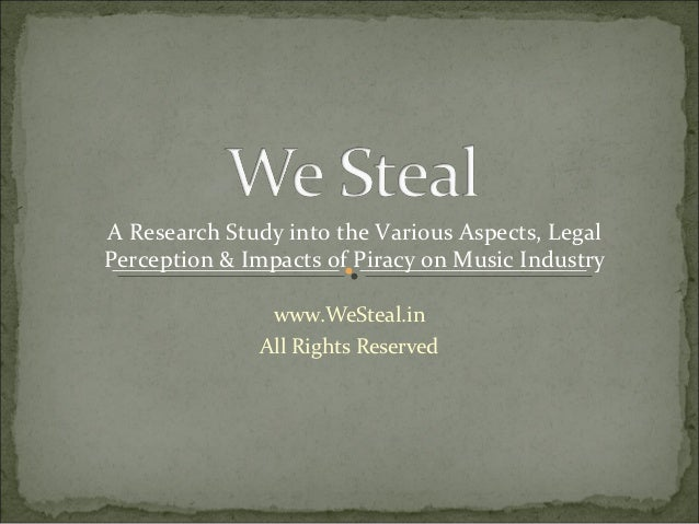 A Research Study into the Various Aspects, LegalPerception & Impacts of Piracy on Music Industry               www.WeSteal...