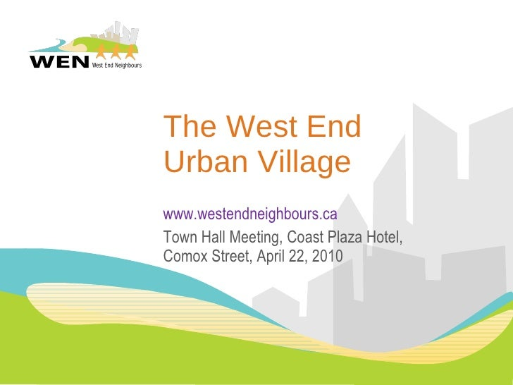 The West End Urban Village www.westendneighbours.ca Town Hall Meeting, Coast Plaza Hotel, Comox Street, April 22, 2010