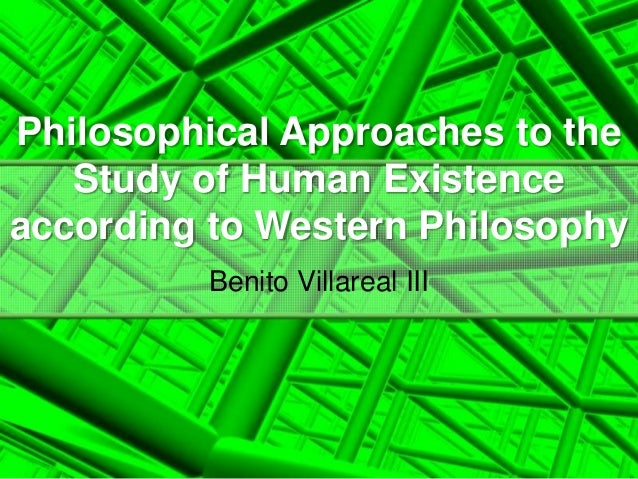 Philosophical Approaches to theStudy of Human Existenceaccording to Western PhilosophyBenito Villareal III