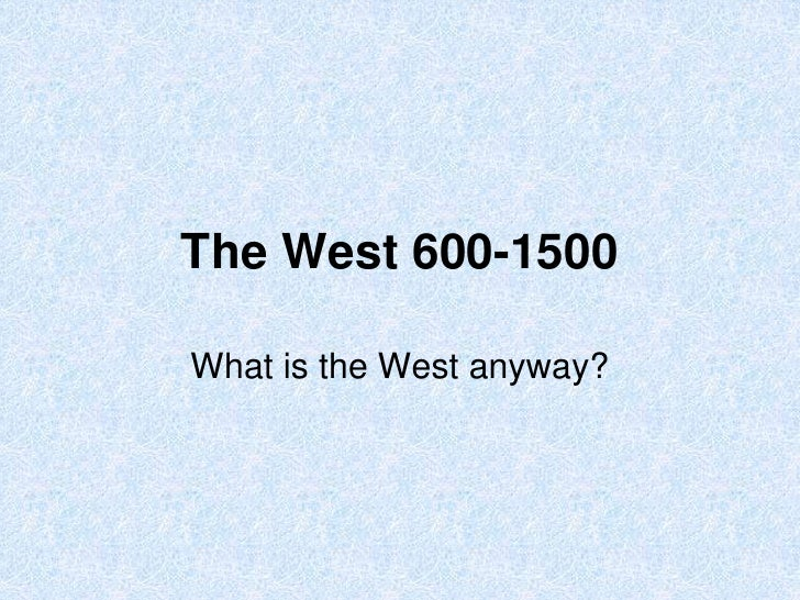 The West 600-1500What is the West anyway?