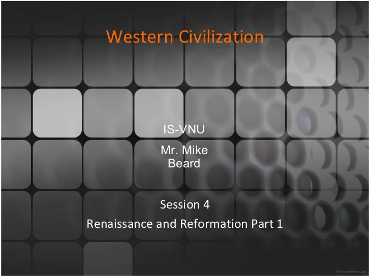 Western Civilization Session 4 Renaissance and Reformation Part 1 IS-VNU Mr. Mike Beard