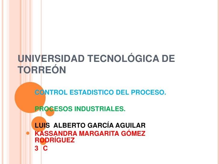 UNIVERSIDAD TECNOLÓGICA DETORREÓN  CONTROL ESTADISTICO DEL PROCESO.  PROCESOS INDUSTRIALES.  LUIS ALBERTO GARCÍA AGUILAR  ...