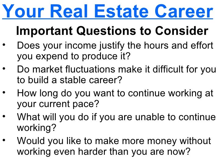 <ul><li>Your Real Estate Career </li></ul><ul><li>Important Questions to Consider </li></ul><ul><li>Does your income jus...