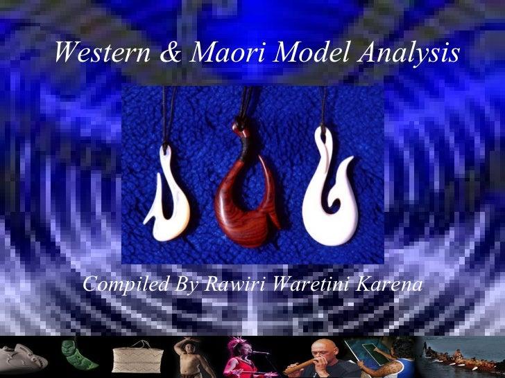 Western & Maori Model Analysis Compiled By Rawiri Waretini Karena