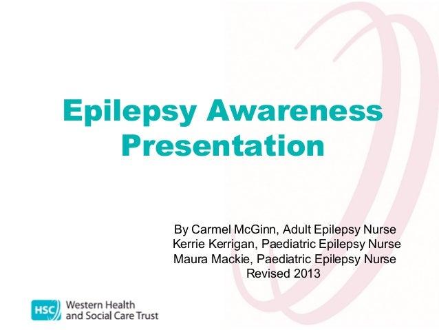 Epilepsy Awareness Presentation By Carmel McGinn, Adult Epilepsy Nurse Kerrie Kerrigan, Paediatric Epilepsy Nurse Maura Ma...