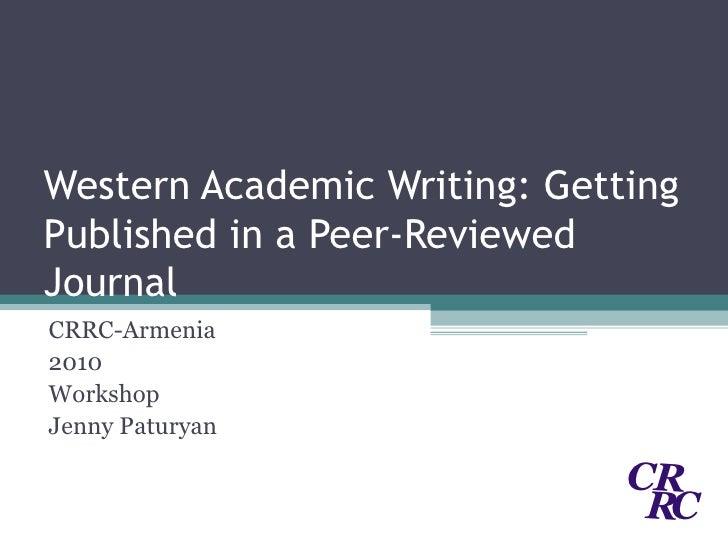 Western Academic Writing: Getting Published in a Peer-Reviewed Journal CRRC-Armenia 2010 Workshop Jenny Paturyan