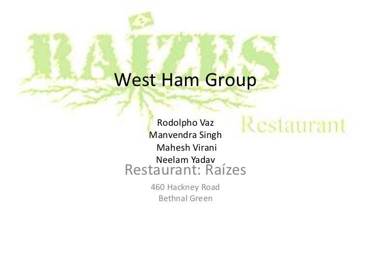 West Ham GroupRodolpho VazManvendraSinghMaheshViraniNeelam Yadav<br />Restaurant: Raízes<br />460 Hackney RoadBethnal Gree...