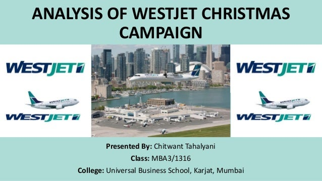 ANALYSIS OF WESTJET CHRISTMAS CAMPAIGN Presented By: Chitwant Tahalyani Class: MBA3/1316 College: Universal Business Schoo...