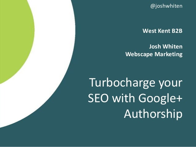 West Kent B2B Josh Whiten Webscape Marketing Turbocharge your SEO with Google+ Authorship @joshwhiten