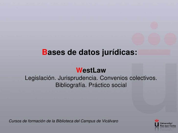 Bases de datos jurídicas:<br />WestLawLegislación. Jurisprudencia. Convenios colectivos. Bibliografía. Práctico social<br ...