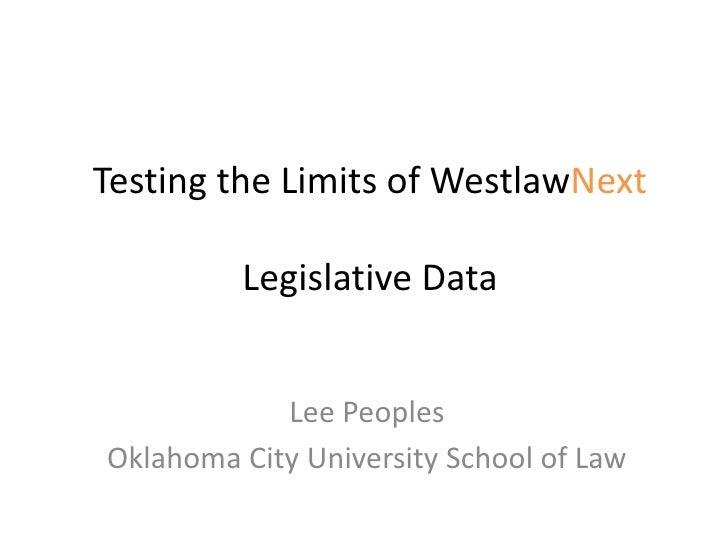 Testing the Limits of WestlawNext         Legislative Data            Lee PeoplesOklahoma City University School of Law