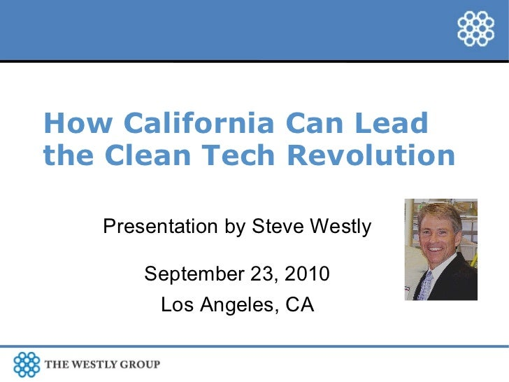 How California Can Lead the Clean Tech Revolution Presentation by Steve Westly September 23, 2010 Los Angeles, CA