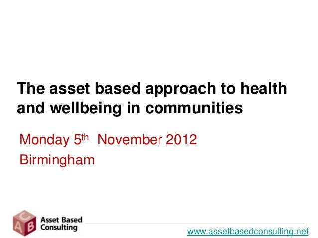 The asset based approach to healthand wellbeing in communitiesMonday 5th November 2012Birmingham                      www....