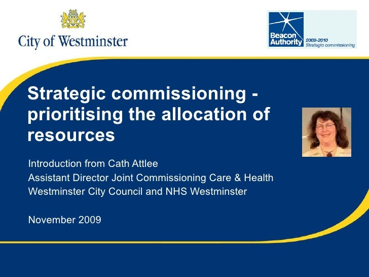 Strategic commissioning - prioritising the allocation of resources Introduction from Cath Attlee Assistant Director Joint ...