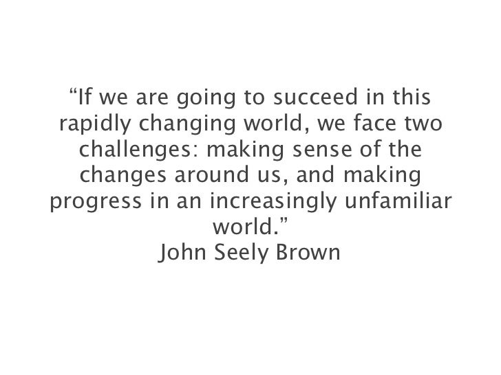 """""""If we are going to succeed in this rapidly changing world, we face two   challenges: making sense of the   changes around..."""