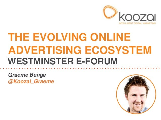 THE EVOLVING ONLINE ADVERTISING ECOSYSTEM WESTMINSTER E-FORUM Graeme Benge @Koozai_Graeme