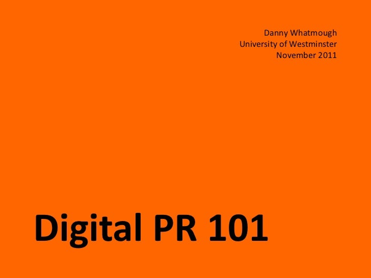 Danny Whatmough            University of Westminster                      November 2011Digital PR 101