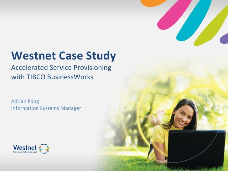 Westnet Case Study Accelerated Service Provisioning with TIBCO BusinessWorks Adrian Fong Information Systems Manager