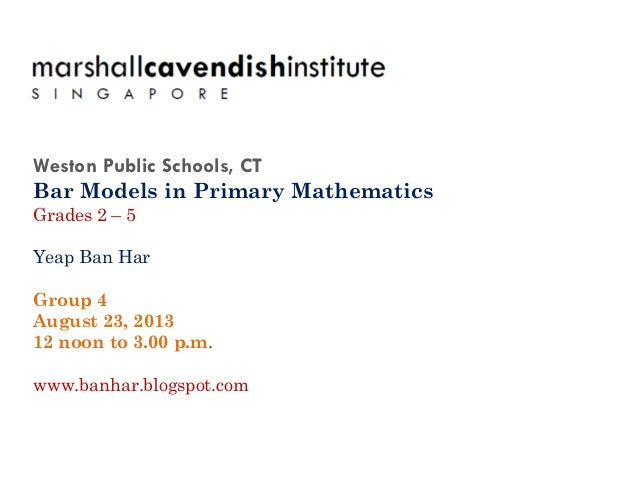 Weston Public Schools, CT Bar Models in Primary Mathematics Grades 2 – 5 Yeap Ban Har Group 4 August 23, 2013 12 noon to 3...