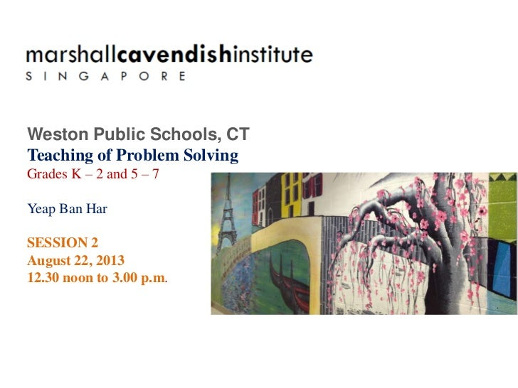 Weston Public Schools, CTTeaching of Problem SolvingGrades K – 2 and 5 – 7Yeap Ban HarSESSION 2August 22, 201312.30 noon t...