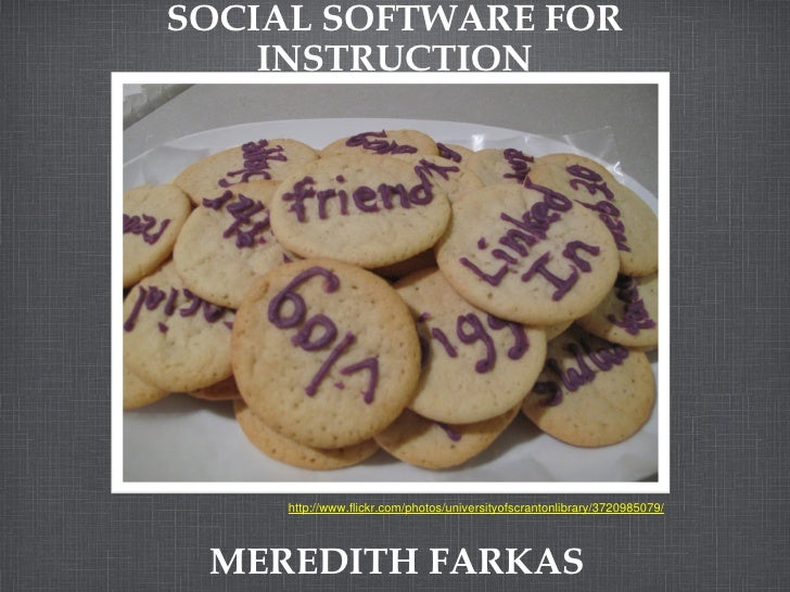 SOCIAL SOFTWARE FOR INSTRUCTION MEREDITH FARKAS http://www.flickr.com/photos/universityofscrantonlibrary/3720985079/