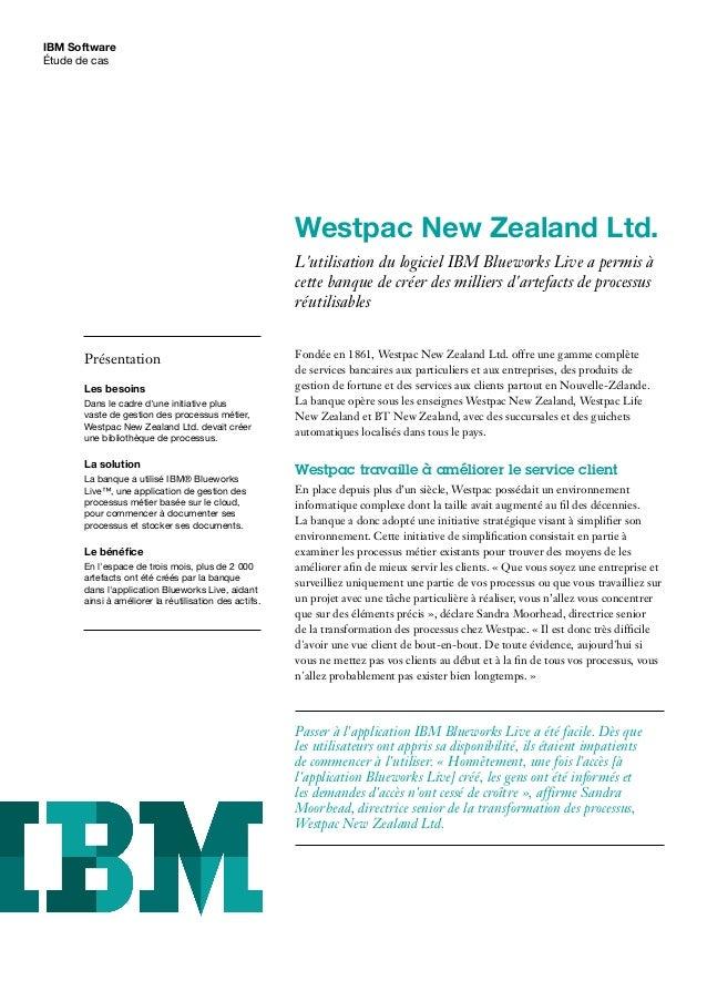IBM Software Étude de cas Westpac New Zealand Ltd. L'utilisation du logiciel IBM Blueworks Live a permis à cette banque de...