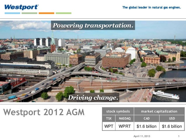 The global leader in natural gas engines.          Powering transportation.              Driving change.Westport 2012 AGM ...