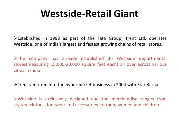 Westside-Retail GiantEstablished in 1998 as part of the Tata Group, Trent Ltd. operatesWestside, one of Indias largest an...