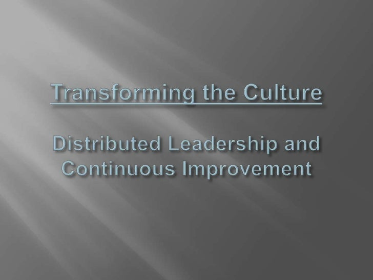 Transforming the CultureDistributed Leadership and Continuous Improvement<br />