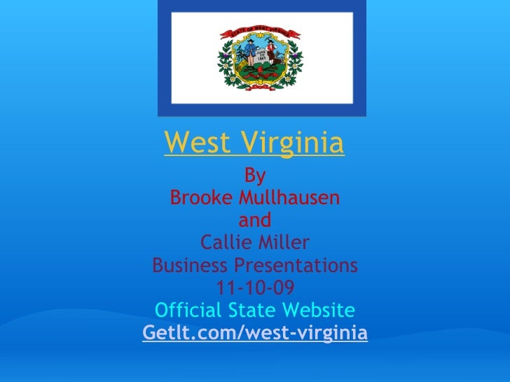 West Virginia   By Brooke Mullhausen and Callie Miller Business Presentations 11-10-09 Official State Website Getlt.com/we...