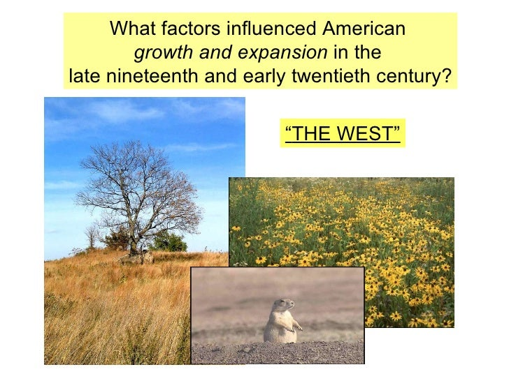 "What factors influenced American  growth and expansion  in the  late nineteenth and early twentieth century? "" THE WEST"""