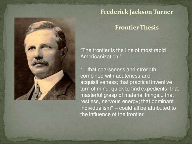 what was frederick jackson turner frontier thesis Father of the frontier thesis​ the man who advanced the idea that moving westward shaped america's very character was himself a pioneer while frederick jackson turner ba 1884, ma 1888's frontier thesis has been roundly debated since he first shared it in 1893, no one argues his place in influencing how.