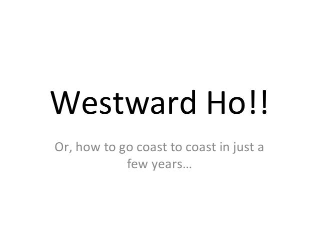 Westward Ho!!Or, how to go coast to coast in just a            few years…
